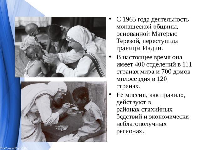 С1965 годадеятельность монашеской общины, основанной Матерью Терезой, переступила границыИндии. В настоящее время она имеет 400 отделений в 111 странах мира и 700 домов милосердия в 120 странах. Её миссии, как правило, действуют в районахстихийных бедствийи экономически неблагополучных регионах.