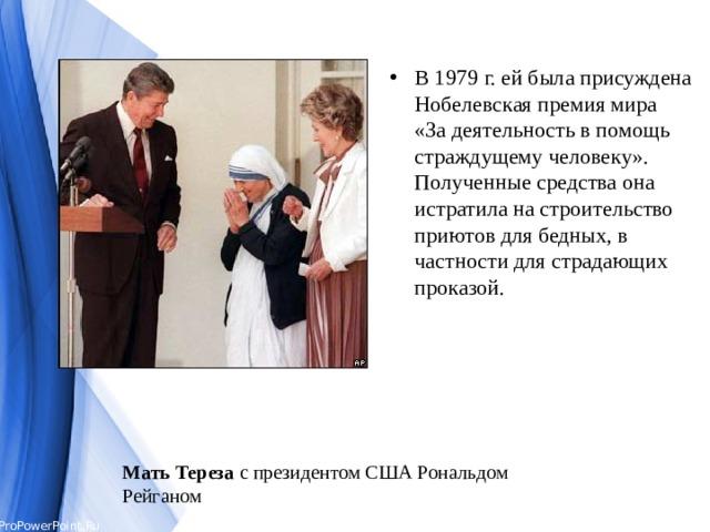 В 1979 г. ей была присуждена Нобелевская премия мира  «За деятельность в помощь страждущему человеку».  Полученные средства она истратила на строительство приютов для бедных, в частности для страдающих проказой.