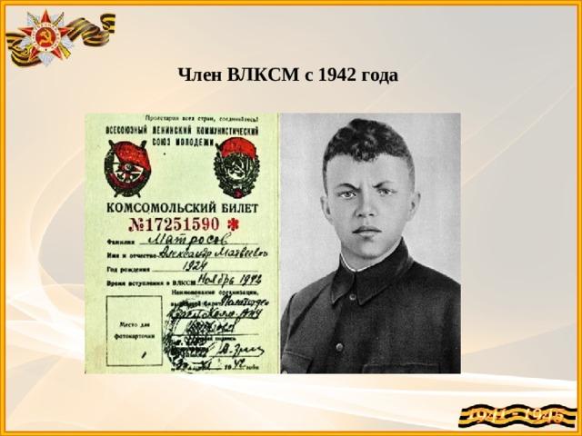 Член ВЛКСМ с 1942 года