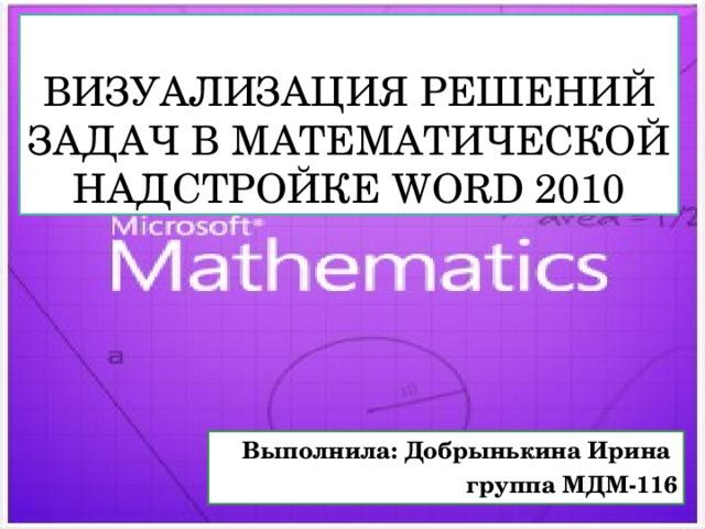 Визуализация решений задач в математической надстройкеWord2010 Выполнила: Добрынькина Ирина группа МДМ-116