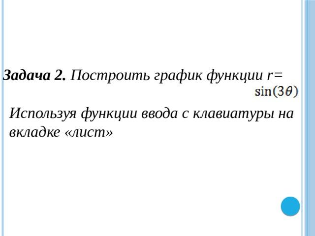 Задача 2. Построить график функции r= Используя функции ввода с клавиатуры на вкладке «лист»