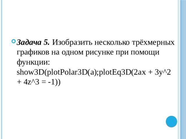 Задача 5.  Изобразить несколько трёхмерных графиков на одном рисунке при помощи функции: show3D(plotPolar3D(a);plotEq3D(2ax + 3y^2 + 4z^3 = -1))