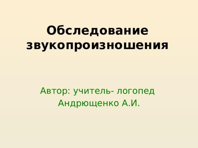 Обследование звукопроизношения Автор: учитель- логопед Андрющенко А.И.