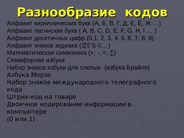 Разнообразие кодов Алфавит кириллических букв (А, Б, В, Г, Д, Е, Ё, Ж …) Алфавит латинских букв ( А, В, С, D, E, F, G, H, I … ) Алфавит десятичных цифр (0,1, 2, 3, 4, 5, 6, 7, 8, 9) Алфавит знаков зодиака (  ,  ,  ,  …. ) Математическая символика (+, -, =, ∑) Семафорная азбука Набор знаков азбуки для слепых (азбука Брайля) Азбука Морзе Набор знаков международного телеграфного кода Штрих-код на товаре Двоичное кодирование информации в компьютере (0 или 1)