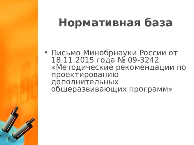 Нормативная база Письмо Минобрнауки России от 18.11.2015 года № 09-3242 «Методические рекомендации по проектированию дополнительных общеразвивающих программ»
