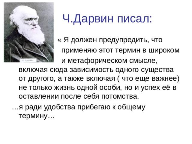 Ч.Дарвин писал:  « Я должен предупредить, что  применяю этот термин в широком  и метафорическом смысле, включая сюда зависимость одного существа от другого, а также включая ( что еще важнее) не только жизнь одной особи, но и успех её в оставлении после себя потомства. … я ради удобства прибегаю к общему термину…