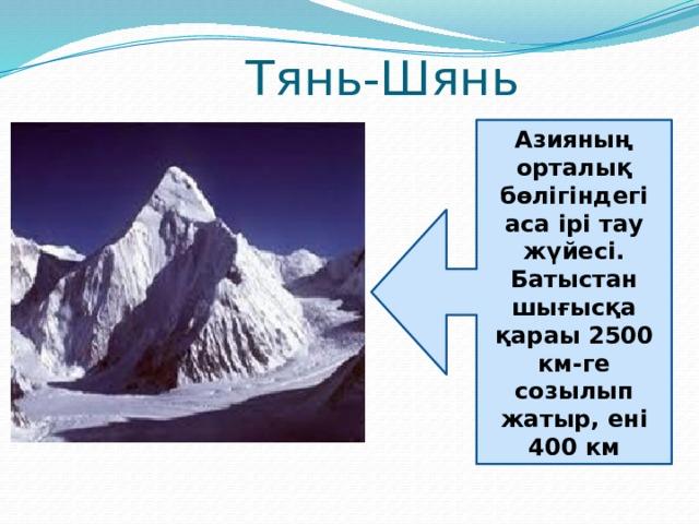 Тянь-Шянь Азияның орталық бөлігіндегі аса ірі тау жүйесі. Батыстан шығысқа қараы 2500 км-ге созылып жатыр, ені 400 км