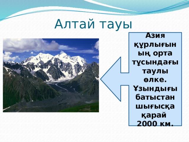 Алтай тауы Азия құрлығының орта тұсындағы таулы өлке. Ұзындығы батыстан шығысқа қарай 2000 км.
