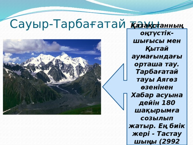 Сауыр-Тарбағатай тауы Қазақстанның оңтүстік-шығысы мен Қытай аумағындағы орташа тау. Тарбағатай тауы Аягөз өзенінен Хабар асуына дейін 180 шақырымға созылып жатыр. Ең биік жері - Тастау шыңы (2992 м).