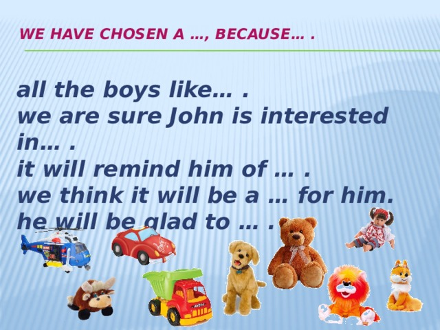 We have chosen a …, because… .   all the boys like… . we are sure John is interested in… . it will remind him of … . we think it will be a … for him. he will be glad to … .