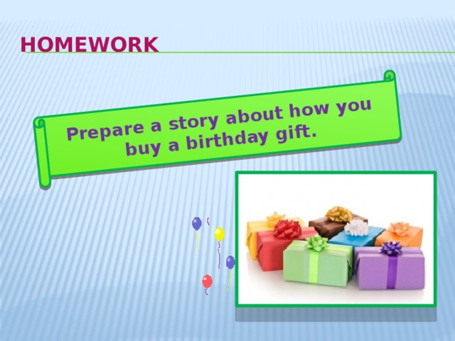 Prepare a story about how you buy a birthday gift. homework