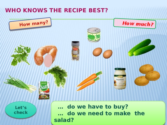How many?  How much? Who knows the recipe best?   … do we have to buy? … do we need to make the salad? Let's check