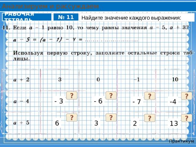 Анализируем и рассуждаем РАБОЧАЯ ТЕТРАДЬ № 11 Найдите значение каждого выражения: ? ? ? ? - 3 - 6 - 7 -4 ? ? ? ? 6 3 13 2 Практикум