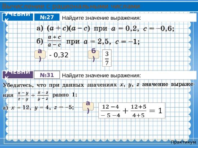Вычисление с рациональными числами Найдите значение выражения: УЧЕБНИК № 27 - 0,32  а) б) УЧЕБНИК № 31 Найдите значение выражения:  +  а) Практикум