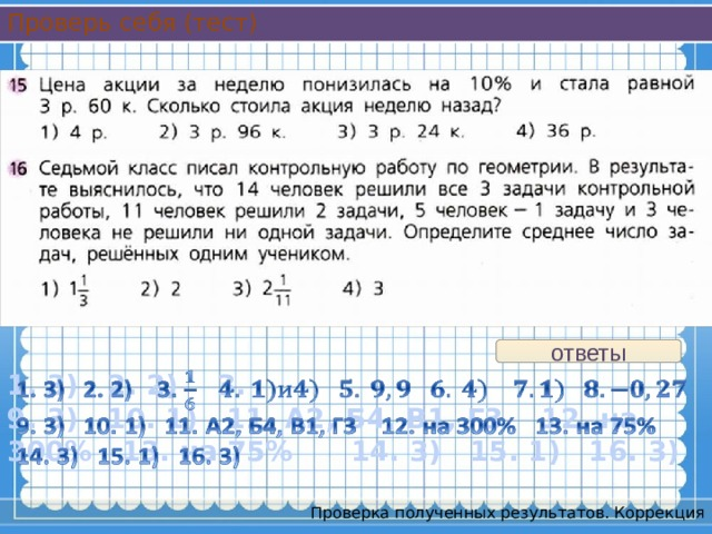 Проверь себя (тест) ответы 1. 3) 2. 2) 3.  9. 3) 10. 1) 11. А2, Б4, В1, Г3 12. на 300% 13. на 75% 14. 3) 15. 1) 16. 3)  Проверка полученных результатов. Коррекция