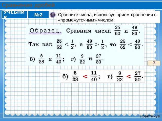 Сравнение дробей УЧЕБНИК Сравните числа, используя прием сравнения с «промежуточным» числом: № 2 ?   Практикум