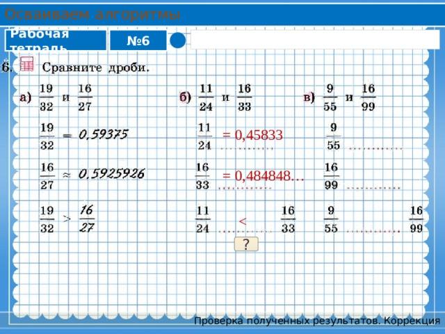 Осваиваем алгоритмы Рабочая тетрадь № 6 = 0,45833 = 0,484848… ? Проверка полученных результатов. Коррекция
