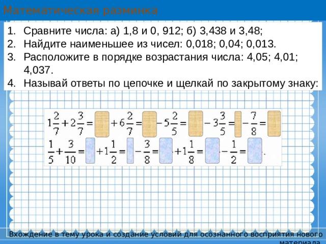 Математическая разминка Сравните числа: а) 1,8 и 0, 912; б) 3,438 и 3,48; Найдите наименьшее из чисел: 0,018; 0,04; 0,013. Расположите в порядке возрастания числа: 4,05; 4,01; 4,037. Называй ответы по цепочке и щелкай по закрытому знаку: Вхождение в тему урока и создание условий для осознанного восприятия нового материала.