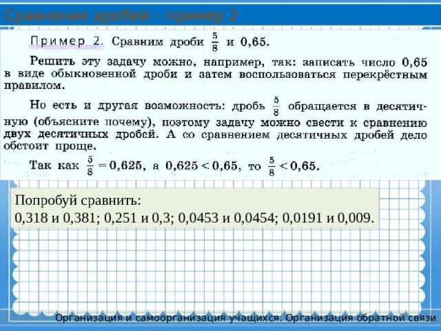 Сравнение дробей – пример 2 Попробуй сравнить: 0,318 и 0,381; 0,251 и 0,3; 0,0453 и 0,0454; 0,0191 и 0,009. Организация и самоорганизация учащихся. Организация обратной связи