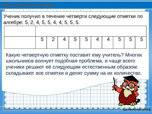 Цель нашего урока Ученик получил в течение четверти следующие отметки по алгебре: 5, 2, 4, 5, 5, 4, 4, 5, 5, 5.  Алгебра 1. Аксёнов 5 2 4 5 5 4 4 5 5 5 Какую четвертную отметку поставит ему учитель? Многих школьников волнует подобная проблема, и чаще всего ученики решают её следующим естественным образом: складывают все отметки и делят сумму на их количество. целеполагание