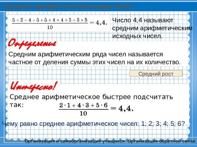 Среднее арифметическое ряда чисел Число 4,4 называют средним арифметическим исходных чисел. Средним арифметическим ряда чисел называется частное от деления суммы этих чисел на их количество. Средний рост Среднее арифметическое быстрее подсчитать так: Чему равно среднее арифметическое чисел: 1; 2; 3; 4; 5; 6? Организация и самоорганизация учащихся. Организация обратной связи