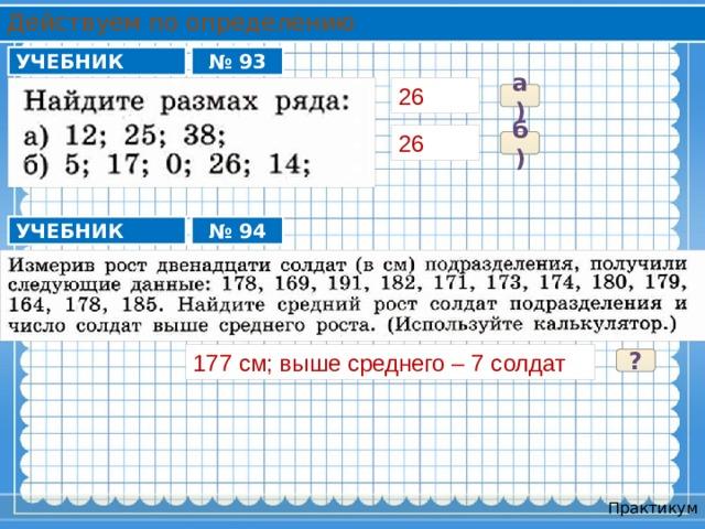 Действуем по определению УЧЕБНИК № 93 26 а) 26 б) УЧЕБНИК № 94 177 см; выше среднего – 7 солдат ? Практикум