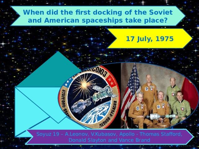 When did the first docking of the Soviet and American spaceships take place? 17 July, 1975 Soyuz 19 – A.Leonov, V.Kubasov, Apollo - Thomas Stafford, Donald Slayton and Vance Brand
