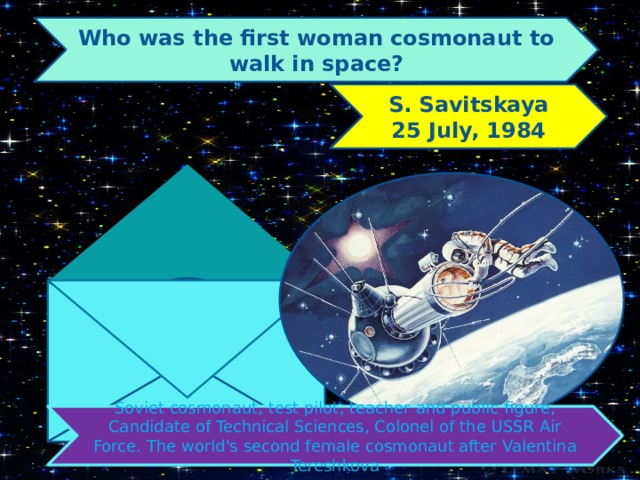 Who was the first woman cosmonaut to walk in space? S. Savitskaya 25 July, 1984 Soviet cosmonaut, test pilot, teacher and public figure, Candidate of Technical Sciences, Colonel of the USSR Air Force. The world's second female cosmonaut after Valentina Tereshkova