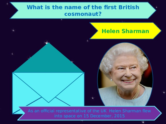 What is the name of the first British cosmonaut? Helen Sharman As an official representative of the UK Helen Sharman flew into space on 15 December, 2015
