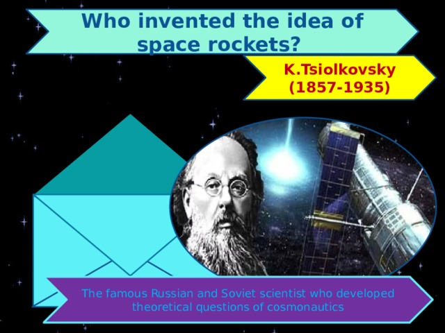 Who invented the idea of space rockets? K.Tsiolkovsky (1857-1935) The famous Russian and Soviet scientist who developed theoretical questions of cosmonautics