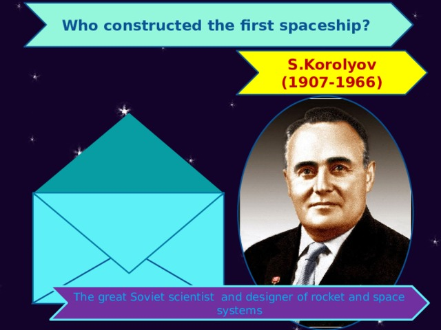 Who constructed the first spaceship? S.Korolyov (1907-1966) The great Soviet scientist and designer of rocket and space systems