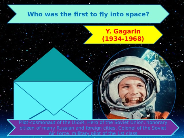 Who was the first to fly into space? Y. Gagarin (1934-1968) Pilot-cosmonaut of the USSR, Hero of the Soviet Union, honorary citizen of many Russian and foreign cities. Colonel of the Soviet Air Force, military pilot of the 1st class