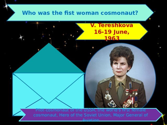 Who was the fist woman cosmonaut? V. Tereshkova 16-19 June, 1963 Pilot-cosmonaut of the USSR, the world's first female cosmonaut, Hero of the Soviet Union, Major General of Aviation