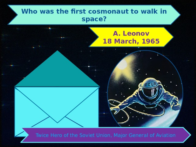 Who was the first cosmonaut to walk in space? Leonov 18 March, 1965 Twice Hero of the Soviet Union, Major General of Aviation