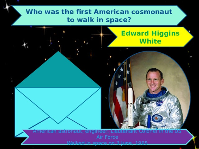 Who was the first American cosmonaut to walk in space? Edward Higgins White American astronaut, engineer, Lieutenant Colonel in the US Air Force Walked in space on 3 June, 1965