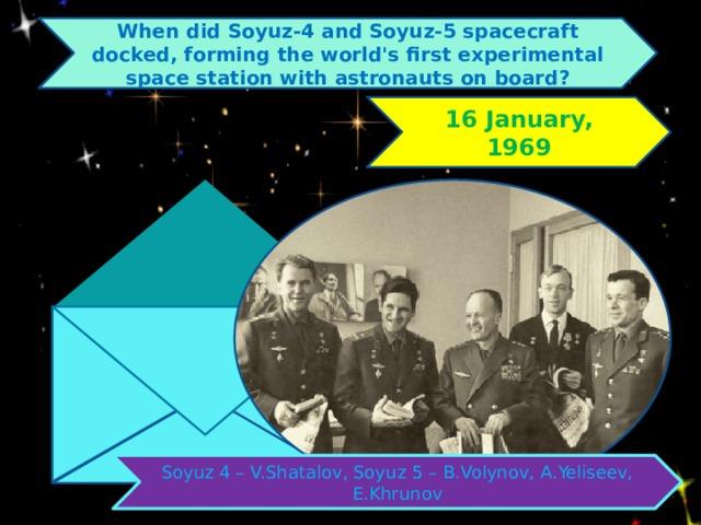 When did Soyuz-4 and Soyuz-5 spacecraft docked, forming the world's first experimental space station with astronauts on board? 16 January, 1969 Soyuz 4 – V.Shatalov, Soyuz 5 – B.Volynov, A.Yeliseev, Е.Khrunov