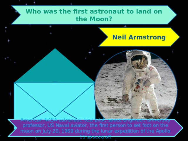 Who was the first astronaut to land on the Moon? Neil Armstrong American NASA astronaut, test pilot, space engineer, university professor, US Naval aviator, the first person to set foot on the moon on July 20, 1969 during the lunar expedition of the Apollo 11 spacecraft