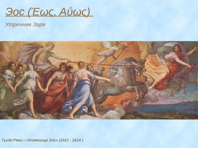 Эос (Έως, Αύως) Утренняя Заря Гуидо Рени – «Колесница Эос» (1612 - 1614 )