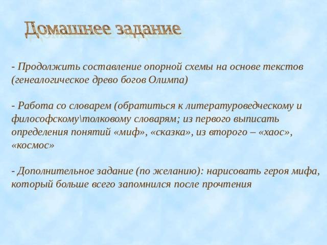 - Продолжить составление опорной схемы на основе текстов (генеалогическое древо богов Олимпа)  - Работа со словарем (обратиться к литературоведческому и философскому\толковому словарям; из первого выписать определения понятий «миф», «сказка», из второго – «хаос», «космос»  - Дополнительное задание (по желанию): нарисовать героя мифа, который больше всего запомнился после прочтения