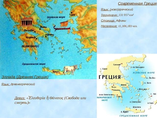 Современная Греция Язык: ( ново)греческий Территория: 131 957 км² Столица: Афины Население:  11,306,183 чел. Эллада (Древняя Греция) Язык: древнегреческий Девиз: «Ἐλευθερία ἤ Θάνατος (Свобода или смерть)»