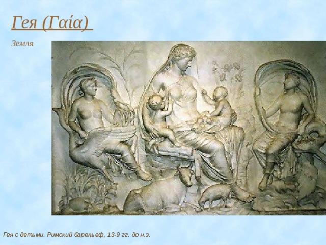 Гея (Γαία) Земля Гея с детьми. Римский барельеф, 13-9 гг. до н.э.