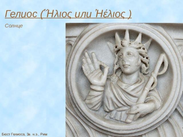 Гелиос (Ἥλιος или Ἠέλιος ) Солнце Бюст Гелиоса, 3в. н.э., Рим
