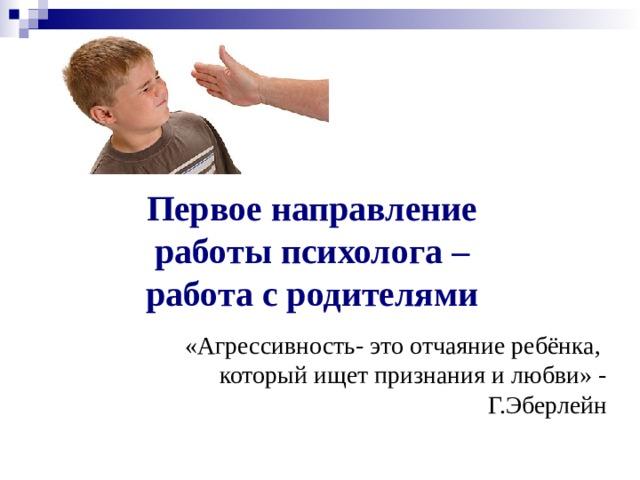 Первое направление работы психолога – работа с родителями «Агрессивность- это отчаяние ребёнка,  который ищет признания и любви» - Г.Эберлейн
