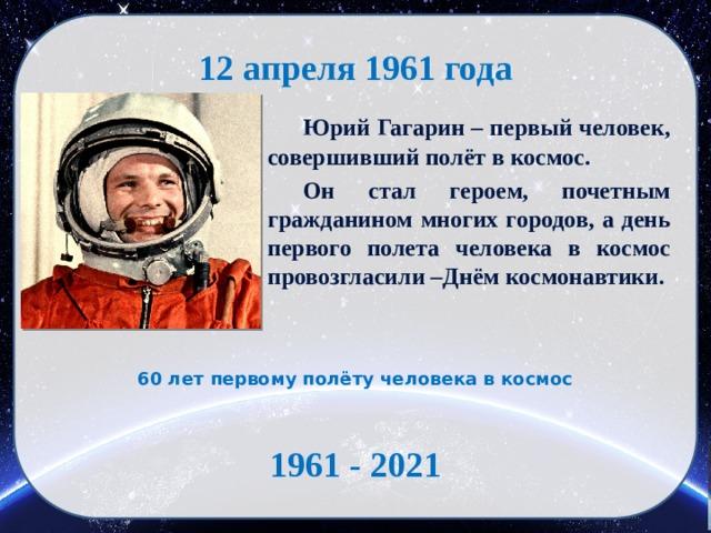 12 апреля 1961 года  Юрий Гагарин – первый человек, совершивший полёт в космос.  Он стал героем, почетным гражданином многих городов, а день первого полета человека в космос провозгласили –Днём космонавтики. 60 лет первому полёту человека в космос 1961 - 2021