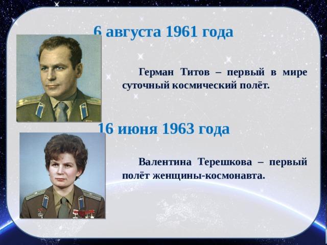 6 августа 1961 года  Герман Титов – первый в мире суточный космический полёт. 16 июня 1963 года  Валентина Терешкова – первый полёт женщины-космонавта.
