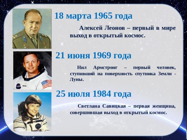18 марта 1965 года  Алексей Леонов – первый в мире выход в открытый космос. 21 июня 1969 года  Нил Армстронг – первый человек, ступивший на поверхность спутника Земли - Луны. 25 июля 1984 года  Светлана Савицкая – первая женщина, совершившая выход в открытый космос.