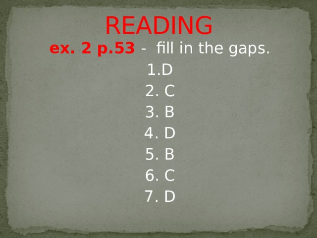 READING ex. 2 p.53 - fill in the gaps. 1.D 2. C 3. B 4. D 5. B 6. C 7. D