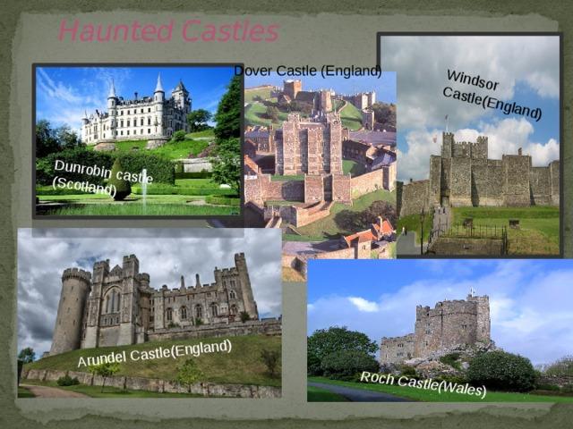 Dunrobin castle (Scotland) Arundel Castle(England) Roch  Castle(Wales ) Windsor Castle(England)  Haunted Castles Dover Castle (England)
