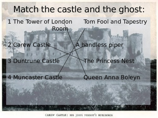 Match the castle and the ghost: 1 The Tower of London   Tom Fool and Tapestry      Room 2 Carew Castle    A handless piper 3 Duntrune Castle    The Princess Nest 4 Muncaster Castle    Queen Anna Boleyn