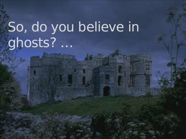 So, do you believe in ghosts? …
